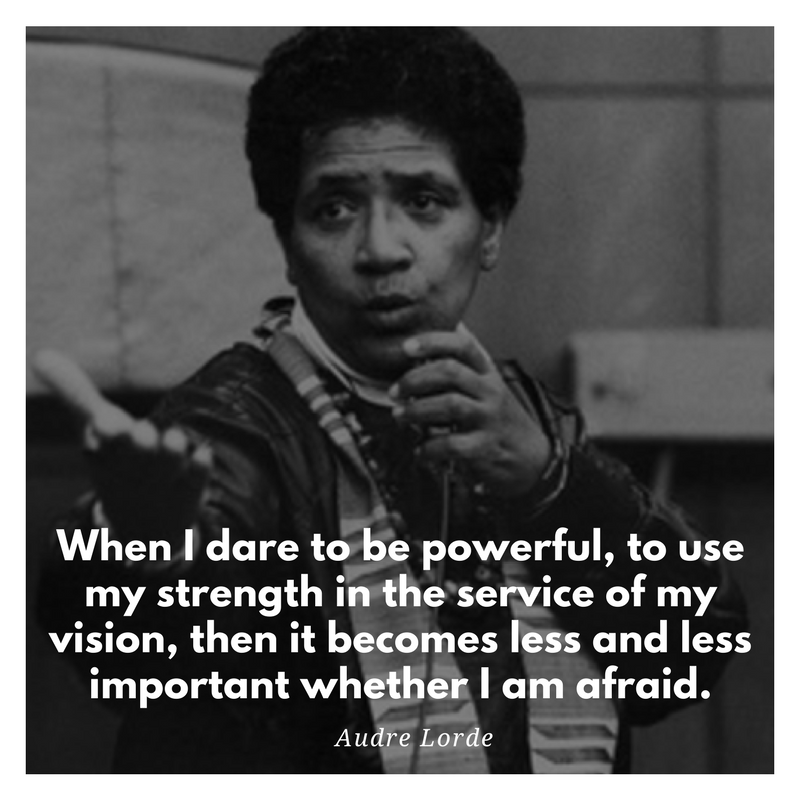 When i dare to be powerful, to use my strength in the service of my vision, then it becomes less and less important whether I am afraid. - audre lord