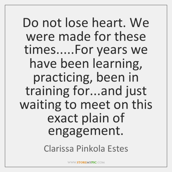 Do not lose heart.  we were made for these times.... for years we have been learning, practicing, been in training for... and just waiting to meet on this exact plain of engagement. - Clarissa Pinkola Estes
